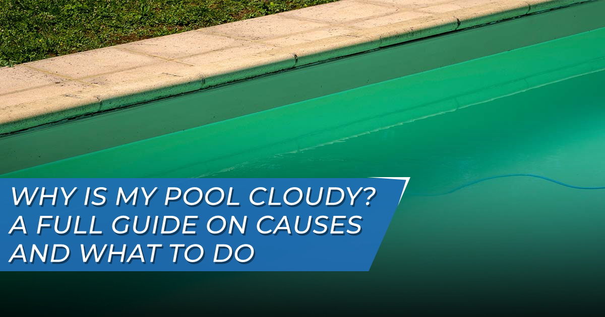Why is my pool cloudy? Tips on clearing cloudy pool water